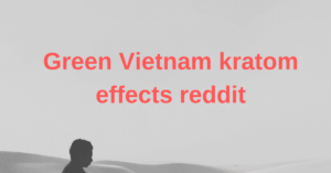 Green Vietnam kratom effects reddit